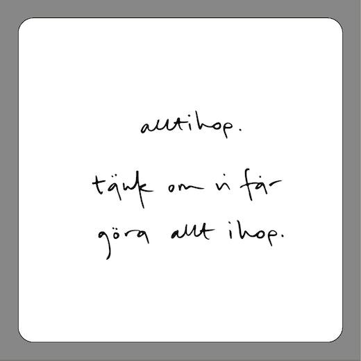 Underlägg: alltihop. tänk om vi får göra allt ihop.