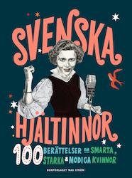 Svenska hjältinnor: 100 berättelser om smarta, starka & modiga kvinnor