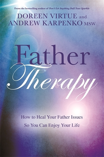 Father Therapy : How to Heal Your Father Issues So You Can Enjoy Your Life by Doreen Virtue & Andrew Karpenko MSW