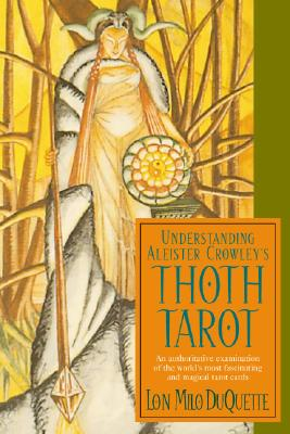 Understanding Aleister Crowley's Thoth Tarot : An Authoritative Examination of the World's Most Fascinating and Magical Tarot Cards by Lon Milo Duquette