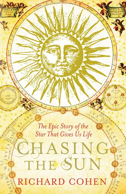 Chasing the Sun : The Epic Story of the Star That Gives us Life by Richard Cohen