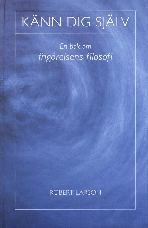 Känn dig själv : en bok om frigörelsens filosofi av Robert Larson