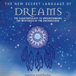 The New Secret Language of Dreams: The Illustrated Key to Understanding the Mysteries of the Unconscious  by David Fontana