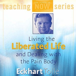 Eckhart Tolle - Living the Liberated Life and Dealing with the Pain-body