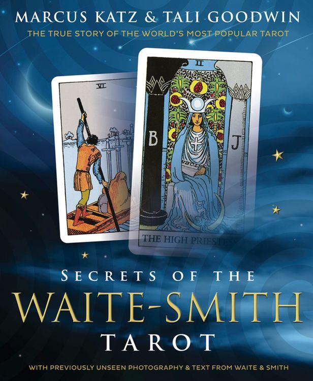 Secrets of the Waite-Smith Tarot - The True Story of the World's Most Popular Tarot by Marcus Katz, Tali Goodwin