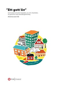"""Rapporten """"Ett gott liv""""  Om bostad och stöd i bostaden, nu och i framtiden, för personer med utvecklingsstörning"""