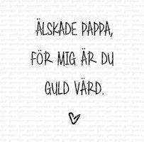 Älskade pappa, för mig är du guld värd.