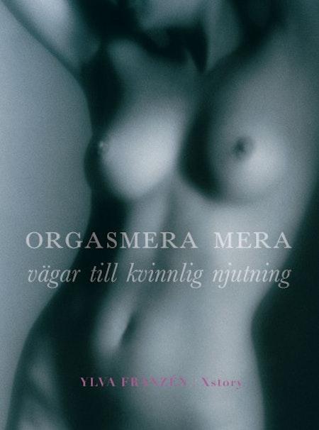 Orgasmera mera  Vägar till kvinnlig njutning av Ylva Frazen