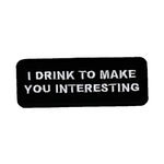 I drink to make you interesting