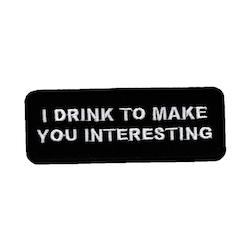 I drink to make you interesting