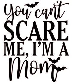 You can't scare me, I'm a mom