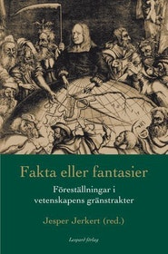 """Jerkert, Jesper (red.) """"Fakta eller fantasier - föreställningar i vetenskapens gränstrakter"""" INBUNDEN"""