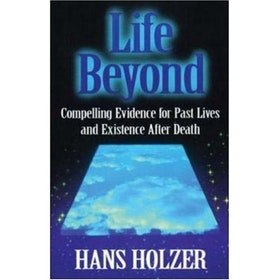 """Holzer, Hans, """"Life Beyond: Compelling evidence for past lives and existence after death"""""""