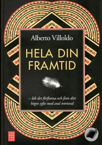 """Villoldo, Alberto, """"Hela din framtid - Läk det förflutna och finn ditt högre syfte med soul retrieval"""" ANTIKVARISK  INBUNDEN"""