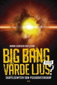 """Axelsson, Maria Gunther """"Big bang eller varde ljus? Skapelsemyten som pseudovetenskap"""" INBUNDEN"""