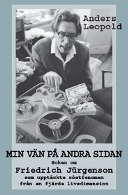 """Leopold, Anders """"Min vän på andra sidan - Boken om  Friedrich Jürgenson  som upptäckte röstfenomen  från en fjärde livsdimension"""""""