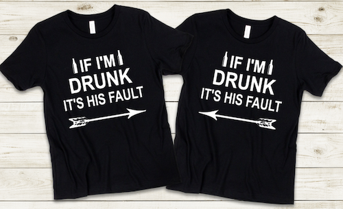 IF I'M DRUNK IT'S HIS FAULT