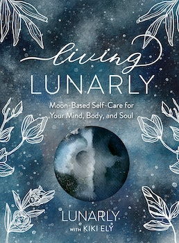 Living Lunarly, moon-based self-care for your mind, body and soul. - Kiki Ely