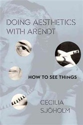Sjöholm, Cecilia – Doing Aesthetics with Arendt: How to See Things